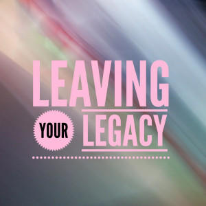 Leaving Your Legacy