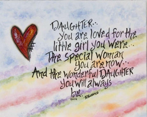 Daughter You are loved for the little girl you were..The special woman ...