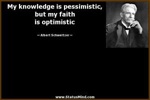 is pessimistic, but my faith is optimistic - Albert Schweitzer Quotes ...