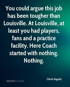 could argue this job has been tougher than Louisville. At Louisville ...
