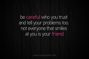Be careful who you trust and tell your problems too. Not everyone that ...