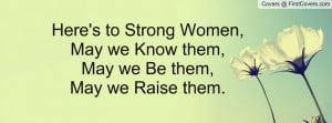 ... to Strong Women,May we Know them, May we Be them,May we Raise them