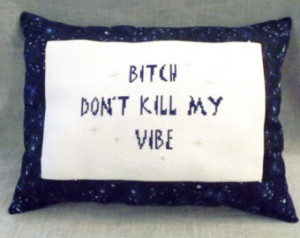 Bitch Don't Kill My Vibe'- Not Your Granny's Cross Stitch Pillow ...