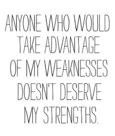 anyone who would take advantage of my weakness doesn't deserve my ...