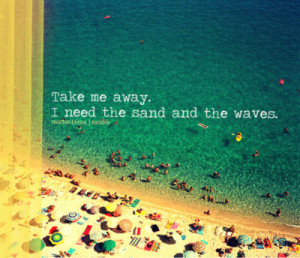 "Take Me Away. I Need The Sand And The Waves "" ~ Sea Quote"