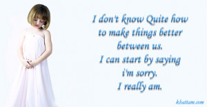 me satisfy sorry for everything and most of all im sorry for saying ...