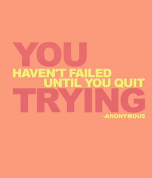 Fuelism #765: Fuelisms : You haven't failed until you quit trying.