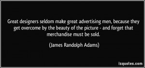 Great designers seldom make great advertising men, because they get ...