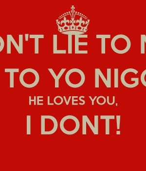 DON'T LIE TO ME, LIE TO YO NIGGA! HE LOVES YOU, I DONT!
