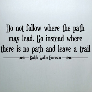 ... the-path-may-lead-go-instead-where-there-is-no-path-and-leave-a-trail