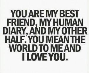 You are my best friend, my human diary, and my other half. you mean ...