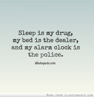 Sleep is my drug, my bed is the dealer, and my alarm clock is the ...