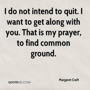 do not intend to quit. I want to get along with you. That is my ...