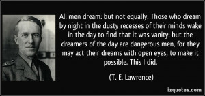 All men dream: but not equally. Those who dream by night in the dusty ...