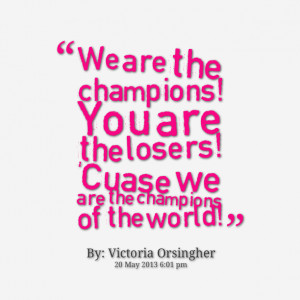 13903-we-are-the-champions-you-are-the-losers-cuase-we-are-the.png