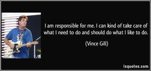 ... of what I need to do and should do what I like to do. - Vince Gill