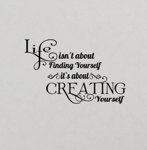 ... about finding yourself. Life is about creating yourself - Life Quote