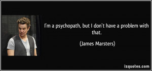 psychopath, but I don't have a problem with that. - James ...