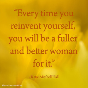 Every Time You Reinvent Yourself, You Will Be A Fuller and Better ...