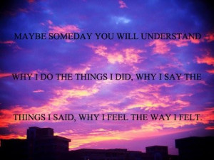 Maybe someday you will understand