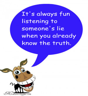 always fun listening to someone's lie when you already know the truth ...