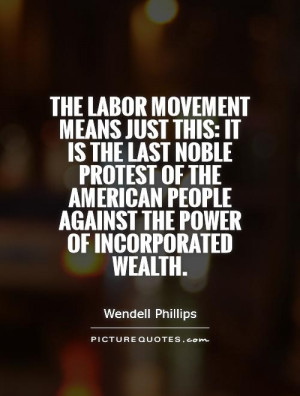 The labor movement means just this: it is the last noble protest of ...