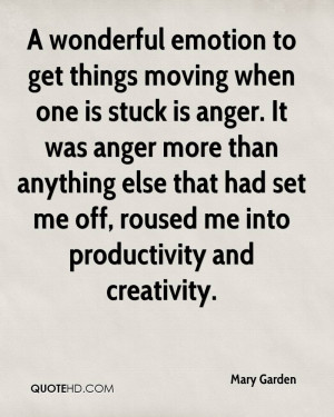 emotion to get things moving when one is stuck is anger. It was anger ...