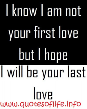 know-i-am-not-your-first-love-but-I-hope-I-will-be-your-last-love-love ...