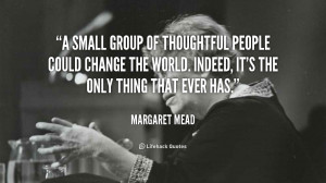 small group of thoughtful people could change the world. Indeed, it ...