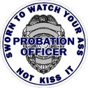 Probation Officer Badge Sworn To Watch Your Ass - Sticker