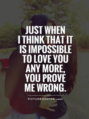 Just when I think that it is impossibleto love you any more, you prove ...