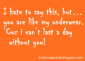 you are like my underwear. Co'z I can't last a day without you