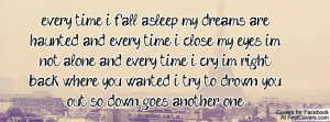 every time i fall asleep my dreams are haunted and every time i close ...