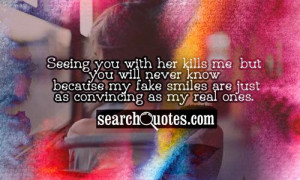 Seeing you with her kills me, but you will never know because my fake ...