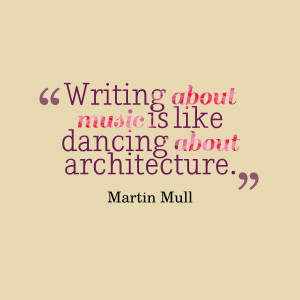 """Writing About Music Is Like Dancing About Architecture."""""""
