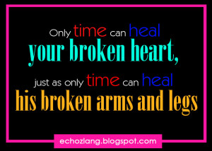 ... broken heart, just as only time can heal his broken arms and legs