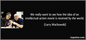 ... intellectual action movie is received by the world. - Larry Wachowski