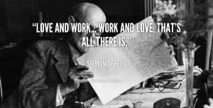 Love and work... work and love, that's all there is.""