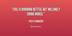 quote-Philip-Zimbardo-evil-is-knowing-better-but-willingly-doing-37966 ...