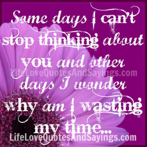 Some days I can't stop thinking about you and other days I wonder why ...