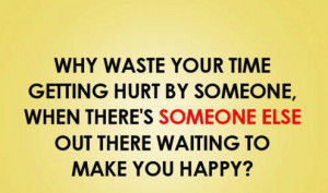 Why waste your time getting hurt by someone when there is someone else ...