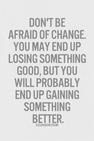 Don't Be Afraid Of Change.....