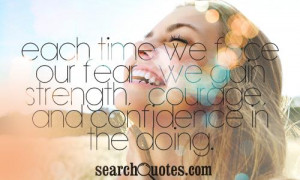 ... face our fear, we gain strength, courage, and confidence in the doing