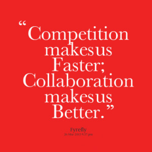 competition makes us faster collaboration makes us better quotes from ...