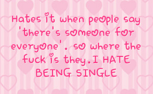 ... someone for everyone'. so where the fuck is they.I HATE BEING SINGLE
