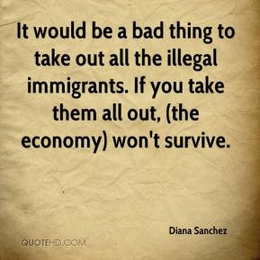 It would be a bad thing to take out all the illegal immigrants. If you ...