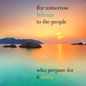 For tomorrow belongs to the people who prepare for it today.