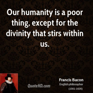 Our humanity is a poor thing, except for the divinity that stirs ...