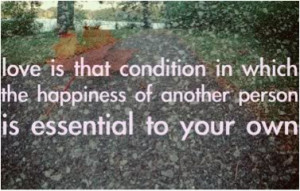 Love is that condition in which the happiness of another person is ...