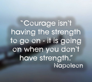 Courage isn't having the strength to go on - it is going on when you ...